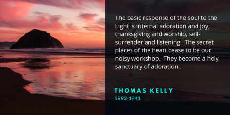 The basic response of the soul to the Light is internal adoration and joy, thanksgiving and worship, self-surrender and listening. The secret places of the heart cease to be our noisy workshop. They become a holy sanctuary of adoration...