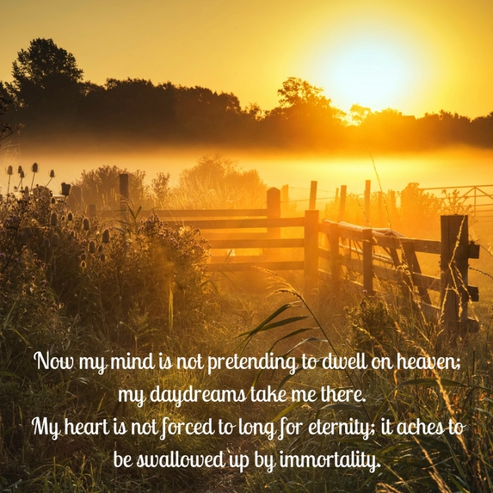 Now my mind is not pretending to dwell on heaven; my daydreams take me there. My heart is not forced to long for eternity; it aches to be swallowed up by immortality.