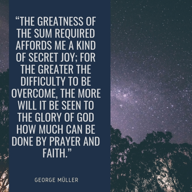 """The greatness of the sum required affords me a kind of secret joy; for the greater the difficulty to be overcome, the more will it be seen to the glory of God how much can be done by prayer and faith."".jpg"